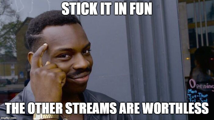 Roll Safe Think About It Meme | STICK IT IN FUN THE OTHER STREAMS ARE WORTHLESS | image tagged in memes,roll safe think about it | made w/ Imgflip meme maker