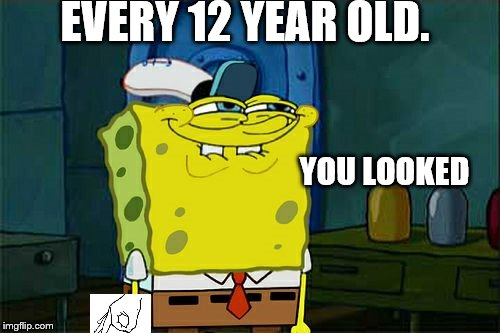 Dont You Squidward | EVERY 12 YEAR OLD. YOU LOOKED | image tagged in memes,dont you squidward | made w/ Imgflip meme maker