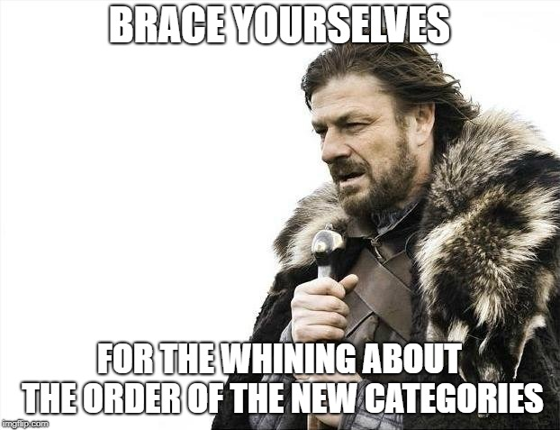 Brace Yourselves X is Coming Meme | BRACE YOURSELVES FOR THE WHINING ABOUT THE ORDER OF THE NEW CATEGORIES | image tagged in memes,brace yourselves x is coming | made w/ Imgflip meme maker