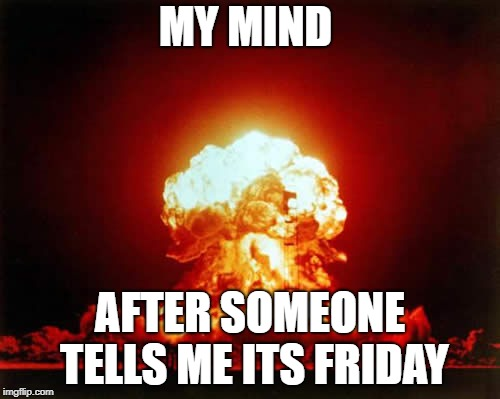 Nuclear Explosion | MY MIND AFTER SOMEONE TELLS ME ITS FRIDAY | image tagged in memes,nuclear explosion | made w/ Imgflip meme maker