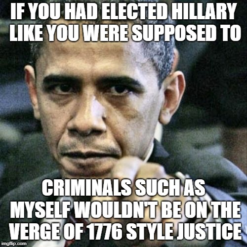 And Justice For All | IF YOU HAD ELECTED HILLARY LIKE YOU WERE SUPPOSED TO CRIMINALS SUCH AS MYSELF WOULDN'T BE ON THE VERGE OF 1776 STYLE JUSTICE | image tagged in memes,pissed off obama,we the people,qanon,for the people,republic | made w/ Imgflip meme maker