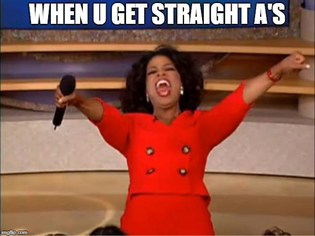 Oprah You Get A | WHEN U GET STRAIGHT A'S | image tagged in memes,oprah you get a | made w/ Imgflip meme maker