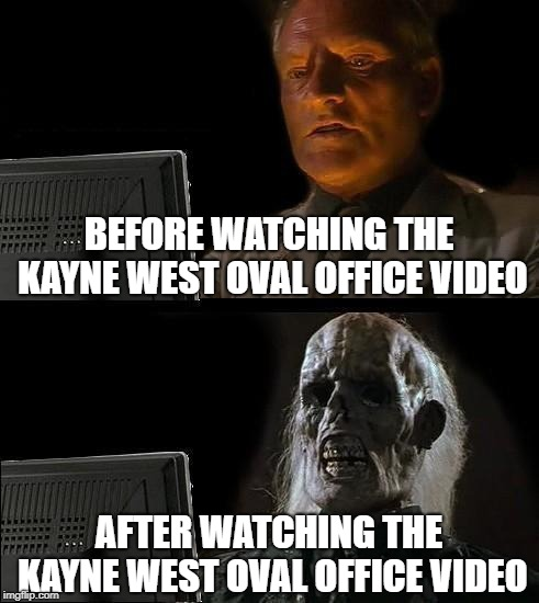 Ill Just Wait Here Meme | BEFORE WATCHING THE KAYNE WEST OVAL OFFICE VIDEO AFTER WATCHING THE KAYNE WEST OVAL OFFICE VIDEO | image tagged in memes,ill just wait here | made w/ Imgflip meme maker