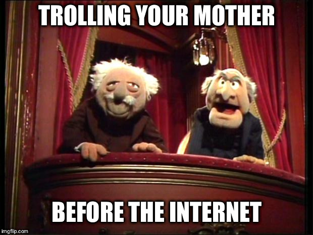 Muppets | TROLLING YOUR MOTHER BEFORE THE INTERNET | image tagged in muppets | made w/ Imgflip meme maker