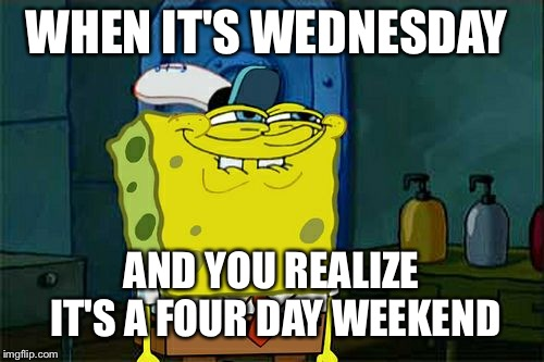 Four day weekends | WHEN IT'S WEDNESDAY AND YOU REALIZE IT'S A FOUR DAY WEEKEND | image tagged in memes,dont you squidward | made w/ Imgflip meme maker