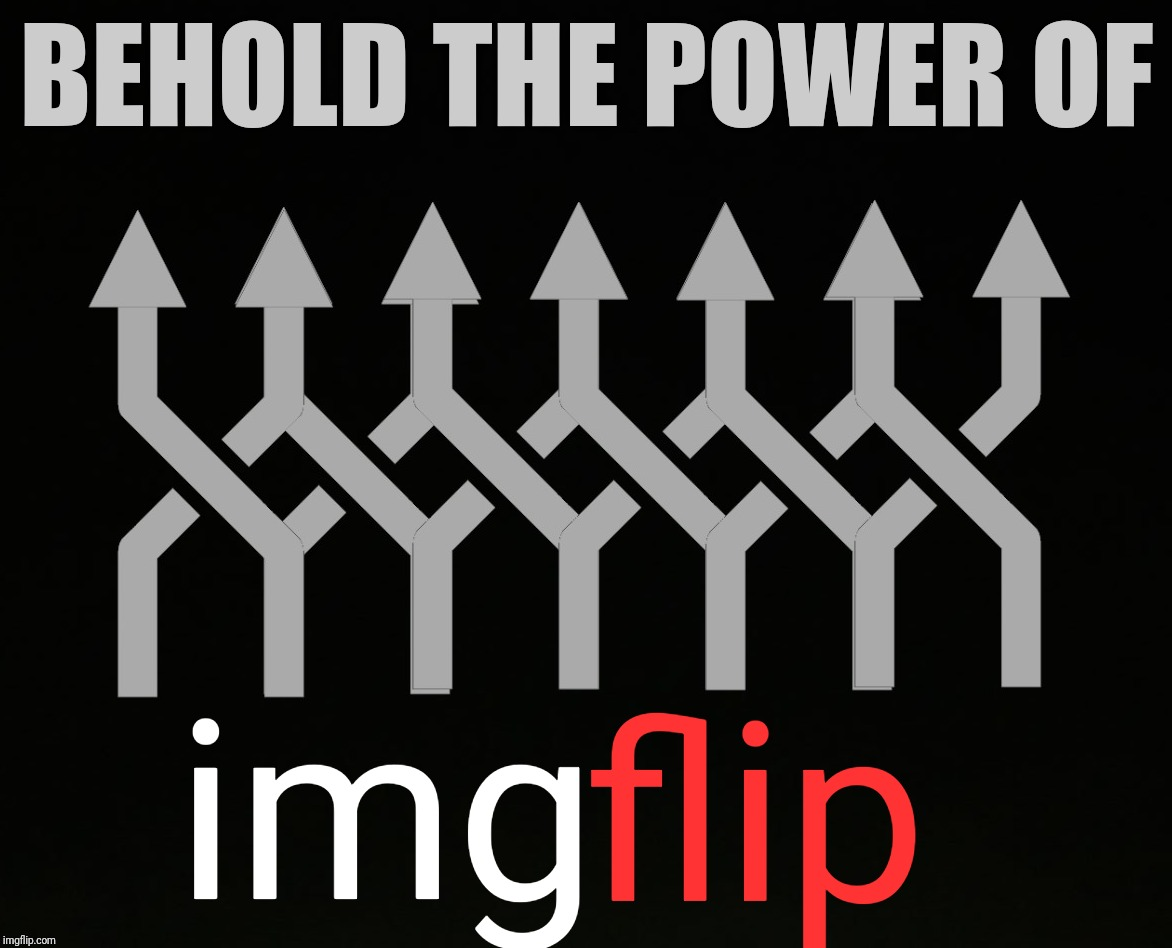 BEHOLD THE POWER OF img flip | made w/ Imgflip meme maker