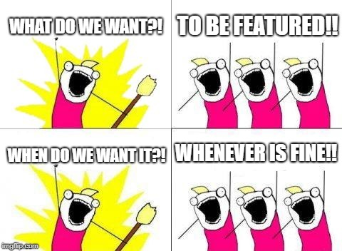 What Do We Want Meme | WHAT DO WE WANT?! TO BE FEATURED!! WHEN DO WE WANT IT?! WHENEVER IS FINE!! | image tagged in memes,what do we want | made w/ Imgflip meme maker
