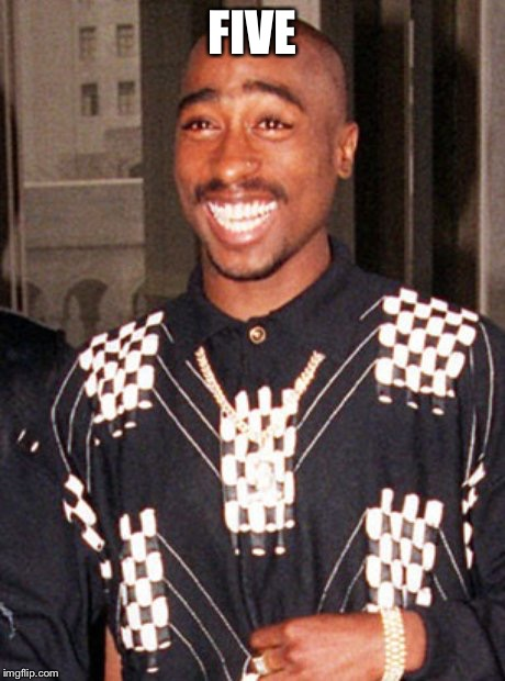 2pac | FIVE | image tagged in 2pac | made w/ Imgflip meme maker