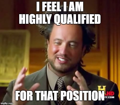 Ancient Aliens Meme | I FEEL I AM HIGHLY QUALIFIED FOR THAT POSITION | image tagged in memes,ancient aliens | made w/ Imgflip meme maker