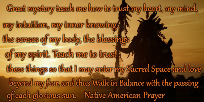 Native American Prayer Great Mystery Teach Me To Trust My Heart |  Great mystery teach me how to trust my heart, my mind, my intuition, my inner knowing; the senses of my body, the blessings; of my spirit. Teach me to trust; these things so that I may enter my Sacred Space and love; beyond my fear, and thus Walk in Balance with the passing; of each glorious sun.    Native American Prayer | image tagged in native american,native americans,indians,indian chief,indian chiefs,tribe | made w/ Imgflip meme maker