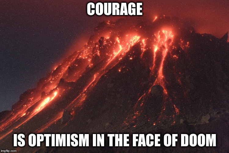 No Escape | COURAGE IS OPTIMISM IN THE FACE OF DOOM | image tagged in volcanic death | made w/ Imgflip meme maker