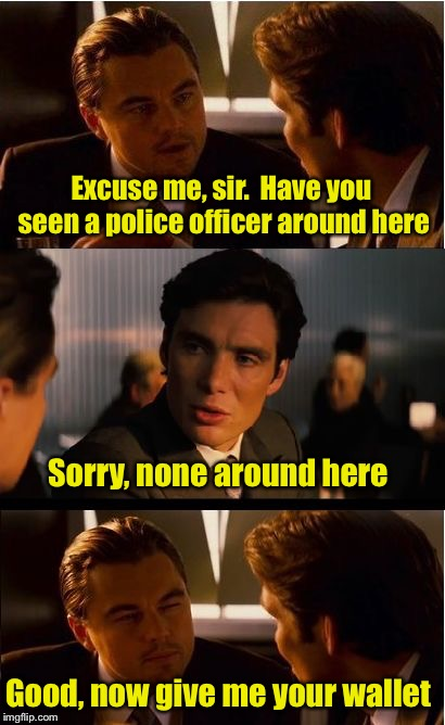 Never around when you need it | Excuse me, sir.  Have you seen a police officer around here Good, now give me your wallet Sorry, none around here | image tagged in memes,inception,robbery | made w/ Imgflip meme maker