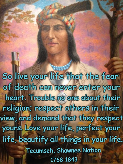Native American Wisdom Tecumseh, Shawnee Nation  |  So live your life that the fear; of death can never enter your; heart. Trouble no one about their; religion; respect others in their; view, and demand that they respect; yours. Love your life, perfect your; life, beautify all things in your life. Tecumseh, Shawnee Nation; 1768-1843 | image tagged in native american,native americans,indians,indian chief,indian chiefs,tribe | made w/ Imgflip meme maker