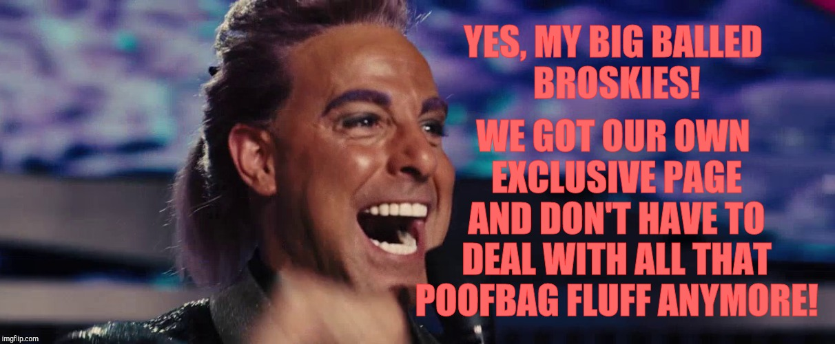 Hunger Games - Caesar Flickerman (Stanley Tucci) | YES, MY BIG BALLED     BROSKIES! WE GOT OUR OWN EXCLUSIVE PAGE AND DON'T HAVE TO DEAL WITH ALL THAT POOFBAG FLUFF ANYMORE! | image tagged in hunger games - caesar flickerman stanley tucci | made w/ Imgflip meme maker
