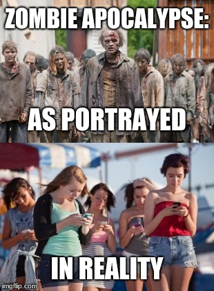 Sad, but true. | ZOMBIE APOCALYPSE: IN REALITY AS PORTRAYED | image tagged in memes,zombie apocalypse,millenials,social media,brain dead | made w/ Imgflip meme maker