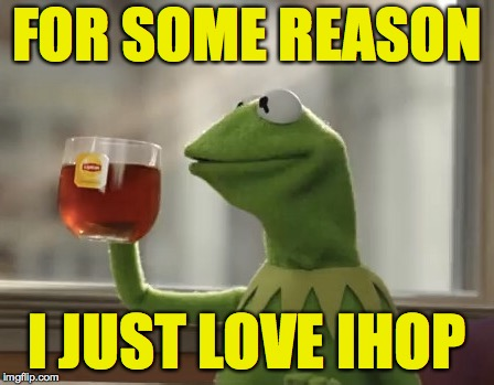 Kermit DiCaprio Cheers | FOR SOME REASON I JUST LOVE IHOP | image tagged in kermit dicaprio cheers | made w/ Imgflip meme maker