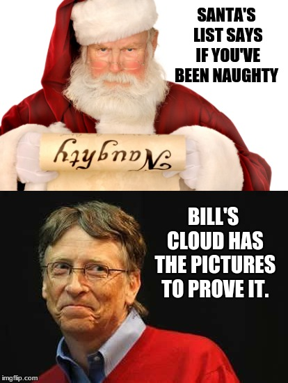 They're making their lists, and checking them twice... | SANTA'S LIST SAYS IF YOU'VE BEEN NAUGHTY BILL'S CLOUD HAS THE PICTURES TO PROVE IT. | image tagged in memes,santa naughty list,bill gates,cloud,social media | made w/ Imgflip meme maker
