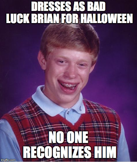 It's his lot in life | DRESSES AS BAD LUCK BRIAN FOR HALLOWEEN NO ONE RECOGNIZES HIM | image tagged in memes,bad luck brian | made w/ Imgflip meme maker