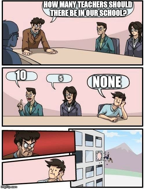Boardroom Meeting Suggestion Meme | HOW MANY TEACHERS SHOULD THERE BE IN OUR SCHOOL? NONE 5 10 | image tagged in memes,boardroom meeting suggestion | made w/ Imgflip meme maker
