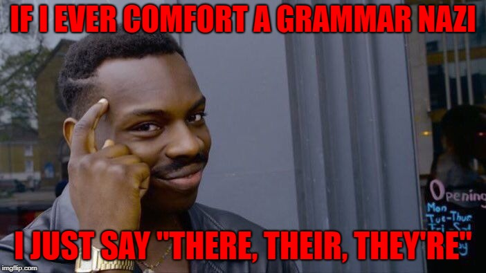 "Grammar nazis | IF I EVER COMFORT A GRAMMAR NAZI I JUST SAY ""THERE, THEIR, THEY'RE"" 