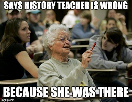 senior student | SAYS HISTORY TEACHER IS WRONG BECAUSE SHE WAS THERE | image tagged in senior student | made w/ Imgflip meme maker