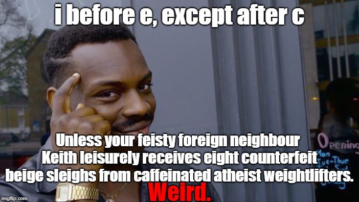 There are 923 words in the English language that break this rule, and only 44 that follow it. | i before e, except after c Unless your feisty foreign neighbour Keith leisurely receives eight counterfeit beige sleighs from caffeinated at | image tagged in memes,roll safe think about it,i before e,weird,words,help | made w/ Imgflip meme maker