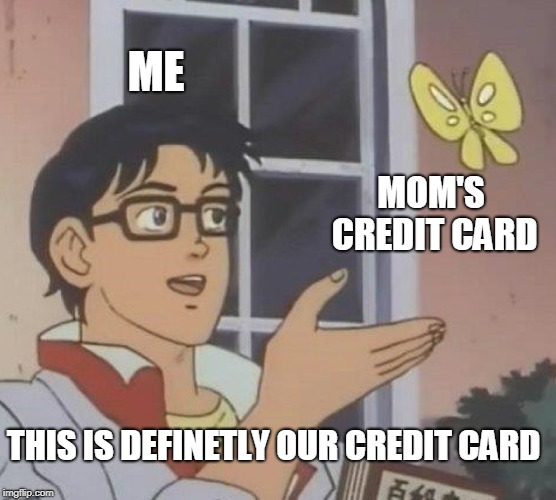 Is This A Pigeon Meme | ME MOM'S CREDIT CARD THIS IS DEFINETLY OUR CREDIT CARD | image tagged in memes,is this a pigeon | made w/ Imgflip meme maker