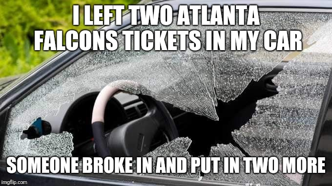 I LEFT TWO ATLANTA FALCONS TICKETS IN MY CAR SOMEONE BROKE IN AND PUT IN TWO MORE | image tagged in nfl,nfl memes,nfl football,atlanta falcons | made w/ Imgflip meme maker