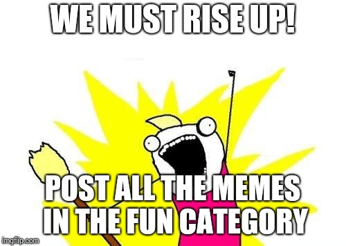 X All The Y Meme | WE MUST RISE UP! POST ALL THE MEMES IN THE FUN CATEGORY | image tagged in memes,x all the y | made w/ Imgflip meme maker