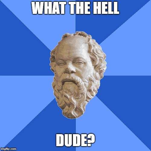 Advice Socrates | WHAT THE HELL DUDE? | image tagged in advice socrates | made w/ Imgflip meme maker