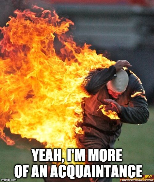 man on fire | YEAH, I'M MORE OF AN ACQUAINTANCE | image tagged in man on fire | made w/ Imgflip meme maker