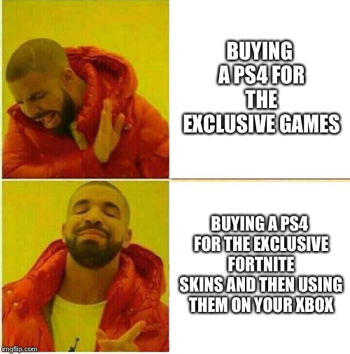 Drake Hotline approves | BUYING A PS4 FOR THE EXCLUSIVE GAMES BUYING A PS4 FOR THE EXCLUSIVE FORTNITE SKINS AND THEN USING THEM ON YOUR XBOX | image tagged in drake hotline approves | made w/ Imgflip meme maker