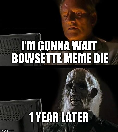 I'll Just Wait Here |  I'M GONNA WAIT BOWSETTE MEME DIE; 1 YEAR LATER | image tagged in memes,ill just wait here | made w/ Imgflip meme maker