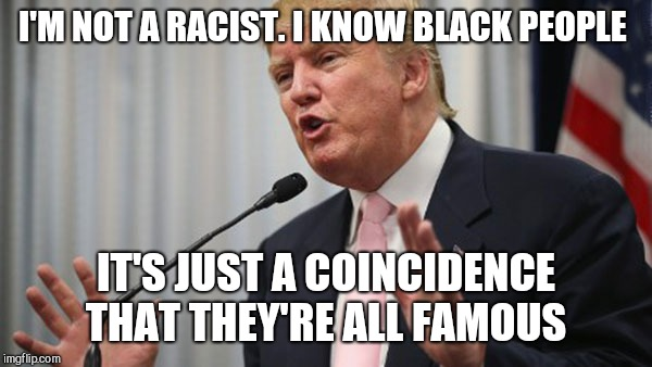 Trump Huge | I'M NOT A RACIST. I KNOW BLACK PEOPLE IT'S JUST A COINCIDENCE THAT THEY'RE ALL FAMOUS | image tagged in trump huge | made w/ Imgflip meme maker
