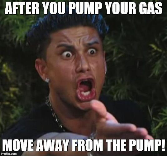 DJ Pauly D Meme | AFTER YOU PUMP YOUR GAS MOVE AWAY FROM THE PUMP! | image tagged in memes,dj pauly d | made w/ Imgflip meme maker