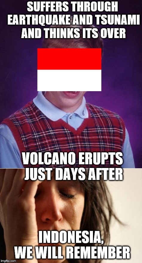 Commemorating the many lives lost in Palu, Indonesia during the frightful natural disasters. Indonesia, we shall remember. | SUFFERS THROUGH EARTHQUAKE AND TSUNAMI AND THINKS ITS OVER INDONESIA, WE WILL REMEMBER VOLCANO ERUPTS JUST DAYS AFTER | image tagged in memes,remember,indonesia earthquake 2018,bad luck brian,first world problems | made w/ Imgflip meme maker