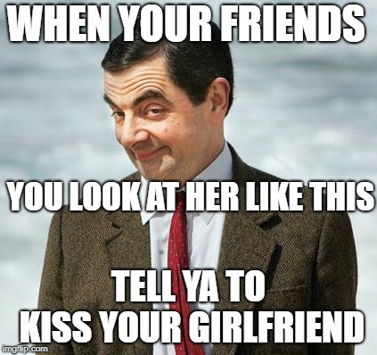 mr bean | WHEN YOUR FRIENDS TELL YA TO KISS YOUR GIRLFRIEND YOU LOOK AT HER LIKE THIS | image tagged in mr bean | made w/ Imgflip meme maker
