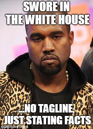 Stating Facts  | SWORE IN THE WHITE HOUSE ...NO TAGLINE, JUST STATING FACTS | image tagged in kanye west lol,president,memes,facts,donald trump,white house | made w/ Imgflip meme maker