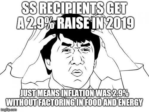 Jackie Chan WTF Meme | SS RECIPIENTS GET A 2.9% RAISE IN 2019 JUST MEANS INFLATION WAS 2.9% WITHOUT FACTORING IN FOOD AND ENERGY | image tagged in memes,jackie chan wtf | made w/ Imgflip meme maker