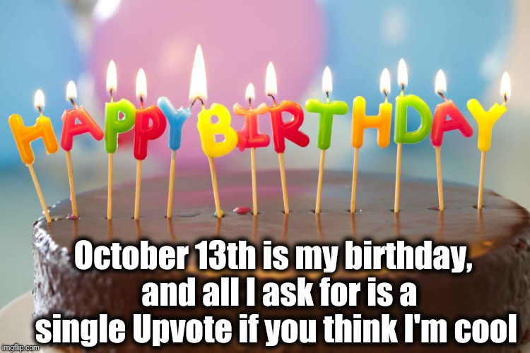 I'm spending the day with my mother! | October 13th is my birthday,  and all I ask for is a single Upvote if you think I'm cool | image tagged in birthday cake | made w/ Imgflip meme maker