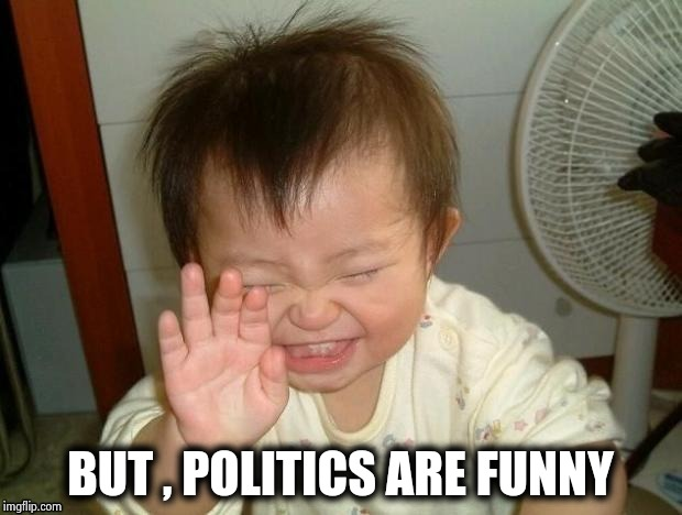 Happy Baby | BUT , POLITICS ARE FUNNY | image tagged in happy baby | made w/ Imgflip meme maker