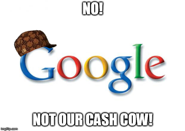 Google | NO! NOT OUR CASH COW! | image tagged in google,scumbag | made w/ Imgflip meme maker
