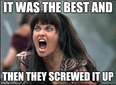 Angry Xena | IT WAS THE BEST AND THEN THEY SCREWED IT UP | image tagged in angry xena | made w/ Imgflip meme maker