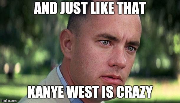 Forest Gump | AND JUST LIKE THAT KANYE WEST IS CRAZY | image tagged in forest gump | made w/ Imgflip meme maker