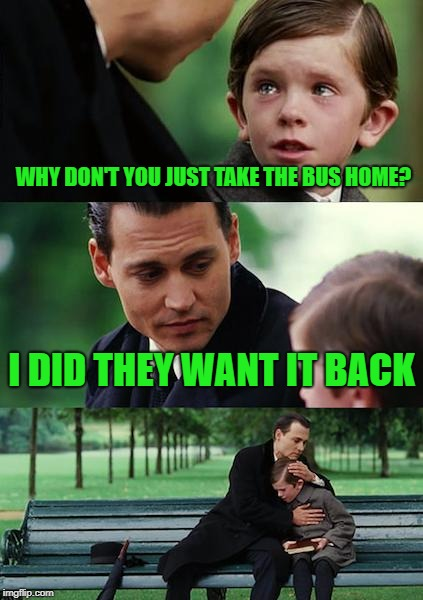stupid questions | WHY DON'T YOU JUST TAKE THE BUS HOME? I DID THEY WANT IT BACK | image tagged in memes,finding neverland | made w/ Imgflip meme maker