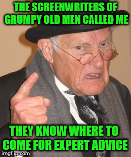 Back In My Day | THE SCREENWRITERS OF GRUMPY OLD MEN CALLED ME THEY KNOW WHERE TO COME FOR EXPERT ADVICE | image tagged in memes,back in my day,grumpy old men,expert | made w/ Imgflip meme maker