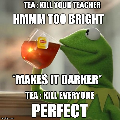 But Thats None Of My Business Meme | TEA : KILL YOUR TEACHER HMMM TOO BRIGHT *MAKES IT DARKER* TEA : KILL EVERYONE PERFECT | image tagged in memes,but thats none of my business,kermit the frog | made w/ Imgflip meme maker
