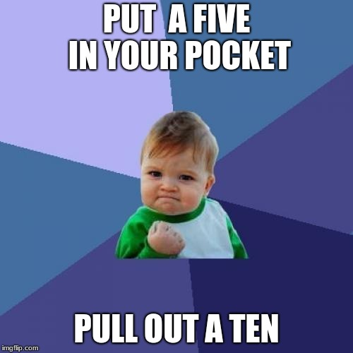 Success Kid Meme | PUT  A FIVE IN YOUR POCKET PULL OUT A TEN | image tagged in memes,success kid | made w/ Imgflip meme maker