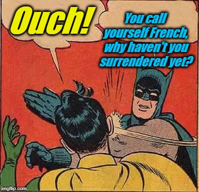 Batman Slapping Robin Meme | Ouch! You call yourself French, why haven't you surrendered yet? | image tagged in memes,batman slapping robin | made w/ Imgflip meme maker