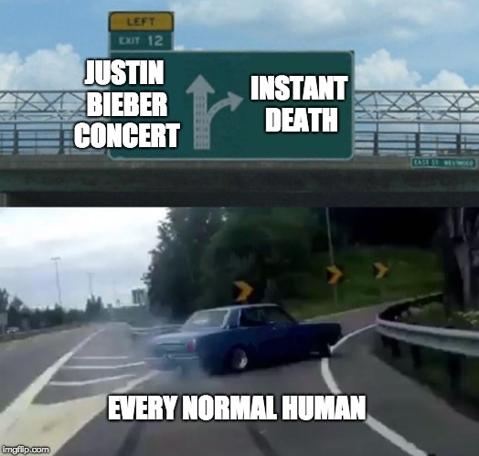 Left Exit 12 Off Ramp Meme | JUSTIN BIEBER CONCERT INSTANT DEATH EVERY NORMAL HUMAN | image tagged in memes,left exit 12 off ramp | made w/ Imgflip meme maker